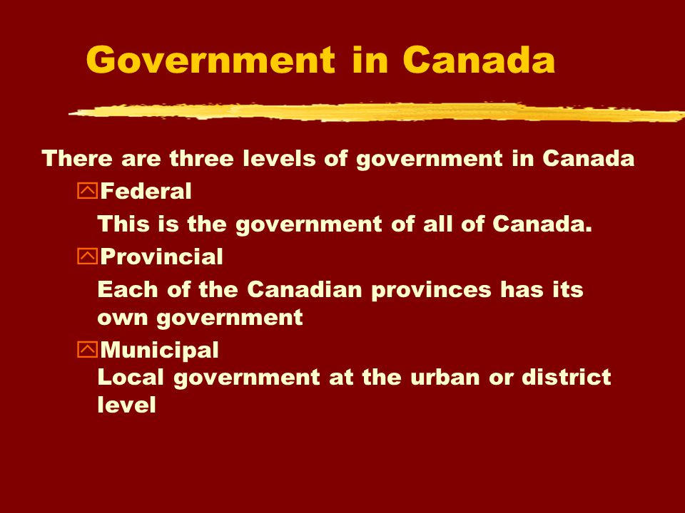 Government in Canada There are three levels of government in Canada yFederal This is the government of all of Canada.