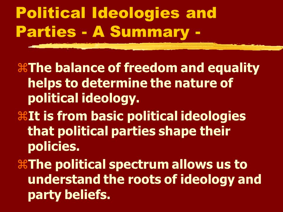 Political Ideologies and Parties - A Summary - zThe balance of freedom and equality helps to determine the nature of political ideology.
