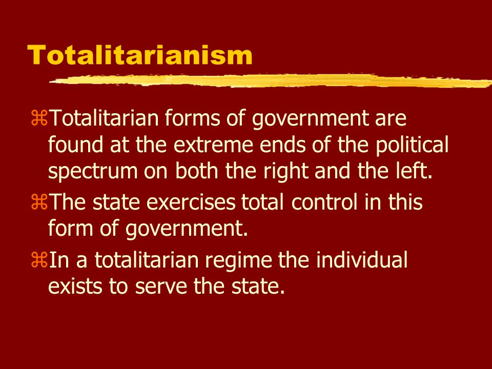 Totalitarianism zTotalitarian forms of government are found at the extreme ends of the political spectrum on both the right and the left.