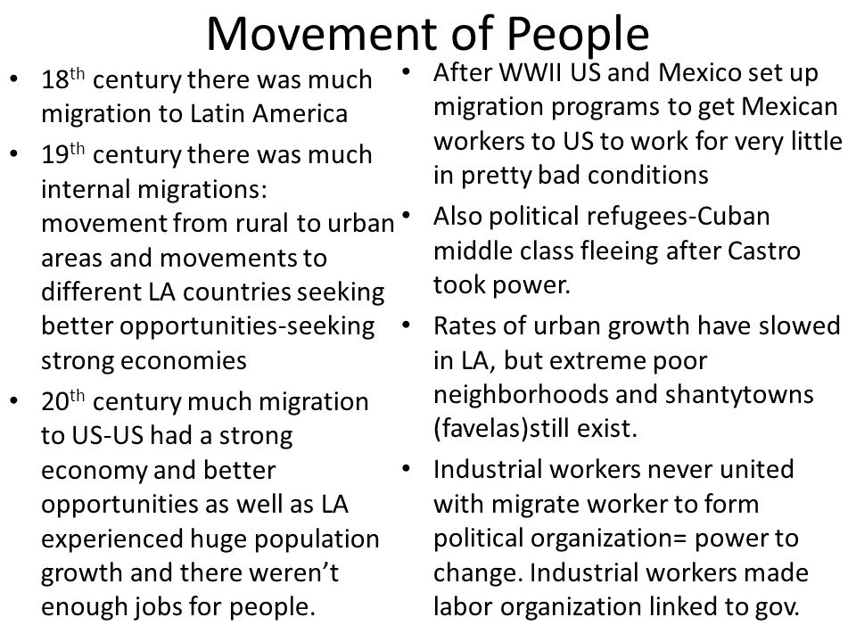 Movement of People 18 th century there was much migration to Latin America 19 th century there was much internal migrations: movement from rural to urban areas and movements to different LA countries seeking better opportunities-seeking strong economies 20 th century much migration to US-US had a strong economy and better opportunities as well as LA experienced huge population growth and there weren't enough jobs for people.