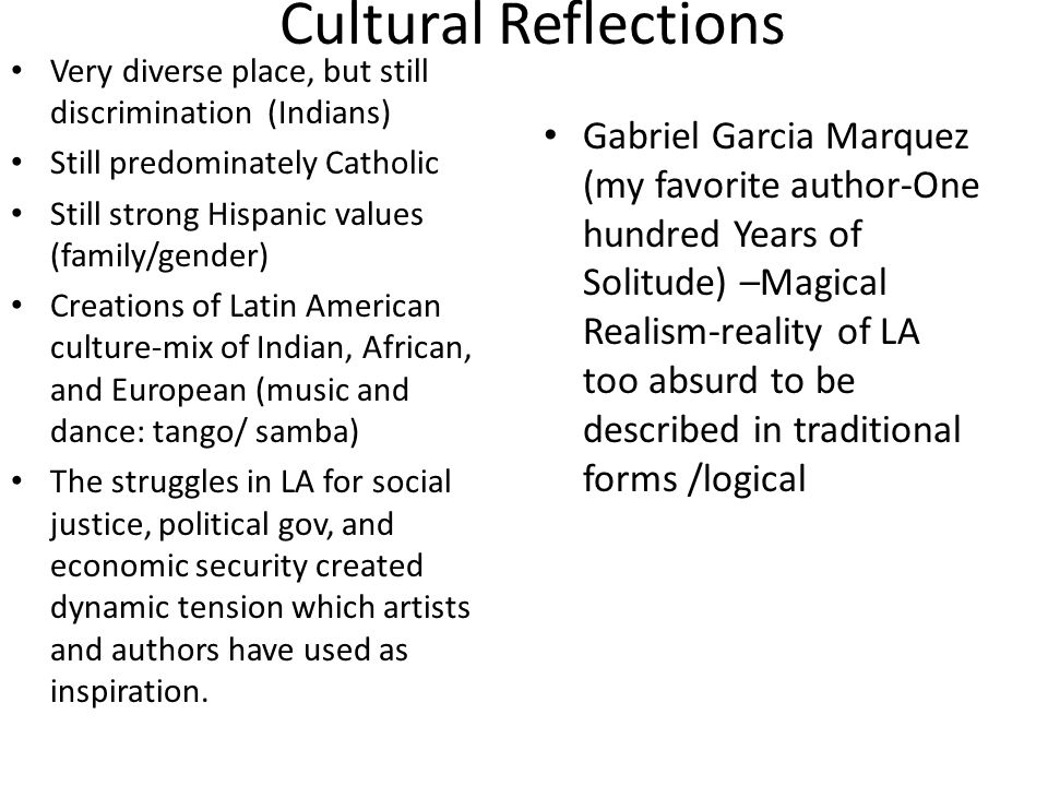 Cultural Reflections Very diverse place, but still discrimination (Indians) Still predominately Catholic Still strong Hispanic values (family/gender) Creations of Latin American culture-mix of Indian, African, and European (music and dance: tango/ samba) The struggles in LA for social justice, political gov, and economic security created dynamic tension which artists and authors have used as inspiration.