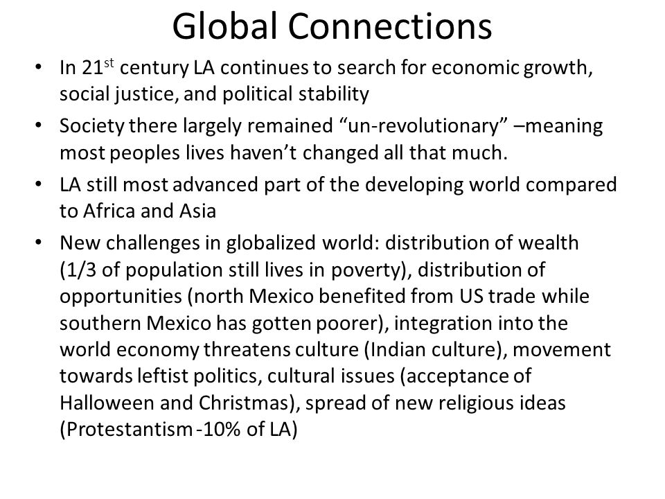 Global Connections In 21 st century LA continues to search for economic growth, social justice, and political stability Society there largely remained un-revolutionary –meaning most peoples lives haven't changed all that much.