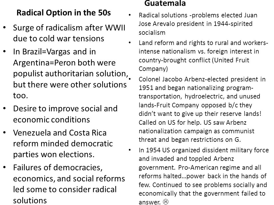 Radical Option in the 50s Surge of radicalism after WWII due to cold war tensions In Brazil=Vargas and in Argentina=Peron both were populist authoritarian solution, but there were other solutions too.