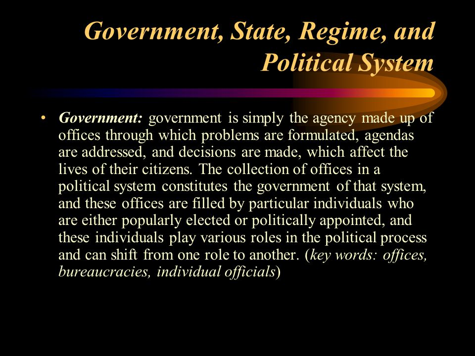 Government, State, Regime, and Political System State: the state is a permanent structure of domination and coordination, including a coercive apparatus and the legitimate use of physical force to administer control over the population within its territory.
