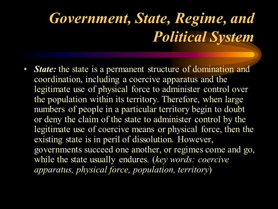Government, State, Regime, and Political System Regime: a regime is constituted by principles, norms, rules, and decision-making procedures which govern the power relationships among institutions and determine who has access to power, and how those who are in power deal with those who are not.