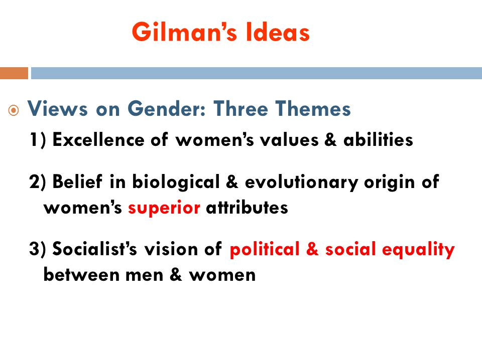 Gilman's Ideas  Views on Gender: Three Themes 1) Excellence of women's values & abilities 2) Belief in biological & evolutionary origin of women's superior attributes 3) Socialist's vision of political & social equality between men & women