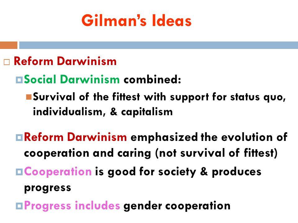 Gilman's Ideas  Reform Darwinism  Social Darwinism combined: Survival of the fittest with support for status quo, individualism, & capitalism  Reform Darwinism emphasized the evolution of cooperation and caring (not survival of fittest)  Cooperation is good for society & produces progress  Progress includes gender cooperation