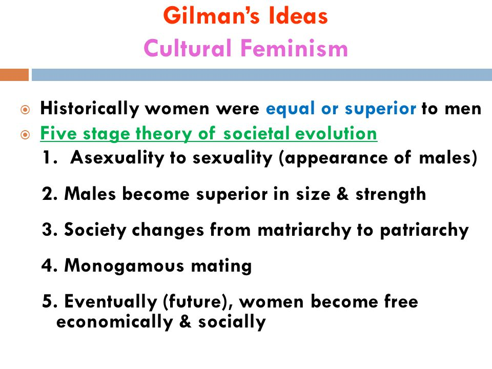 Gilman's Ideas Cultural Feminism  Historically women were equal or superior to men  Five stage theory of societal evolution 1.