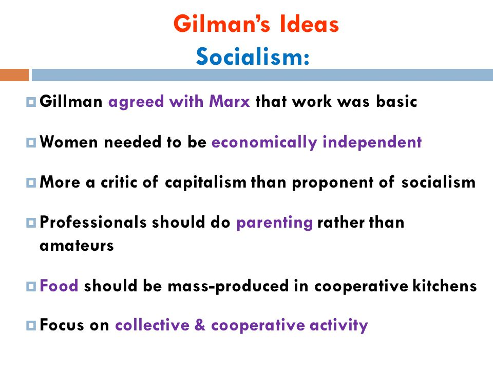 Gilman's Ideas Socialism:  Gillman agreed with Marx that work was basic  Women needed to be economically independent  More a critic of capitalism than proponent of socialism  Professionals should do parenting rather than amateurs  Food should be mass-produced in cooperative kitchens  Focus on collective & cooperative activity
