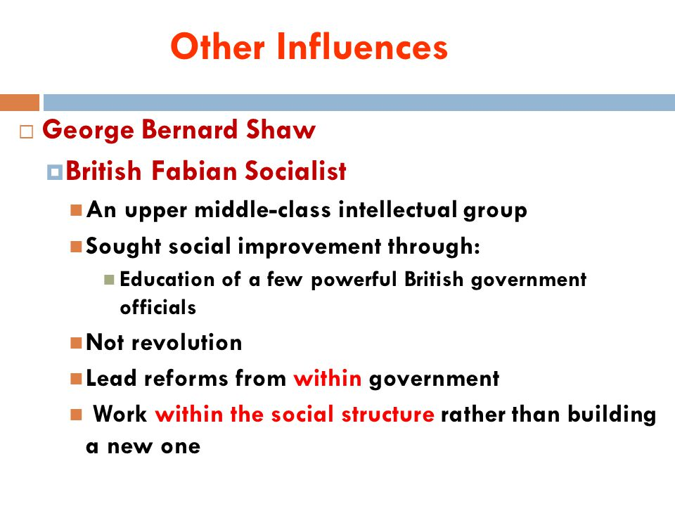 Other Influences  George Bernard Shaw  British Fabian Socialist An upper middle-class intellectual group Sought social improvement through: Education of a few powerful British government officials Not revolution Lead reforms from within government Work within the social structure rather than building a new one