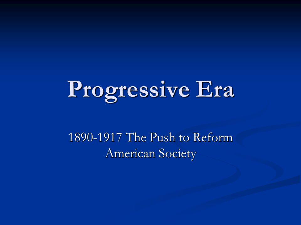 Progressive Era 1890-1917 The Push to Reform American Society