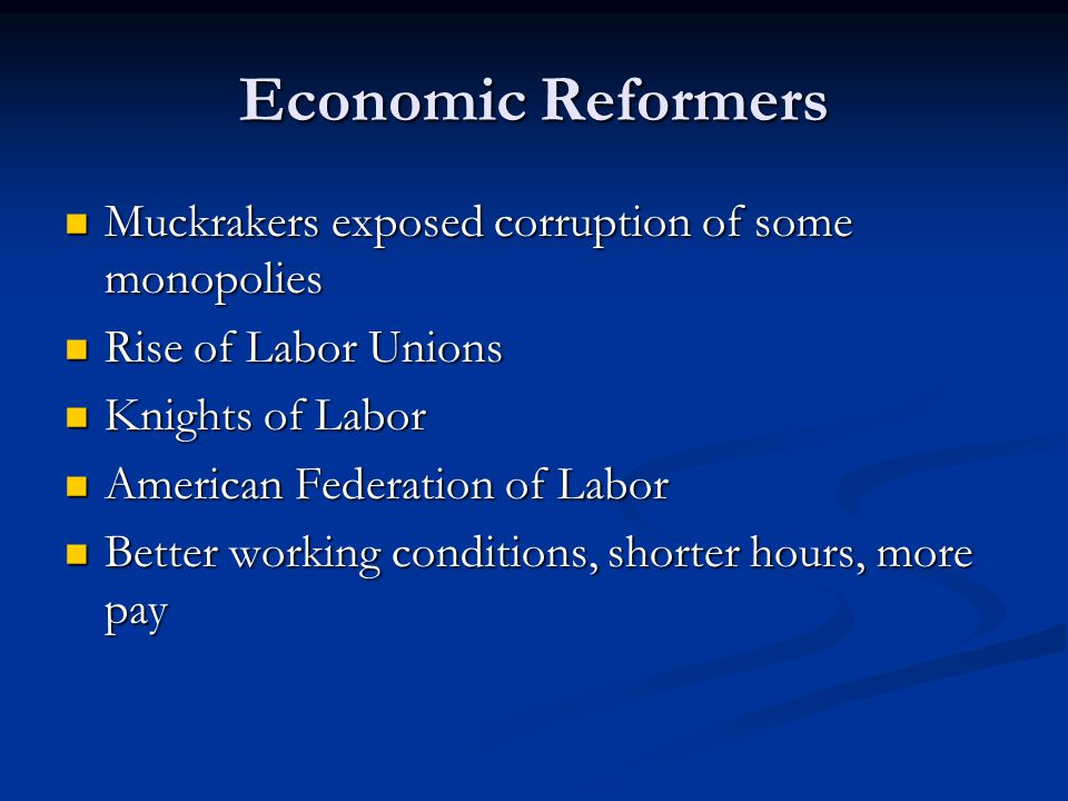 Economic Reformers Muckrakers exposed corruption of some monopolies Muckrakers exposed corruption of some monopolies Rise of Labor Unions Rise of Labor Unions Knights of Labor Knights of Labor American Federation of Labor American Federation of Labor Better working conditions, shorter hours, more pay Better working conditions, shorter hours, more pay