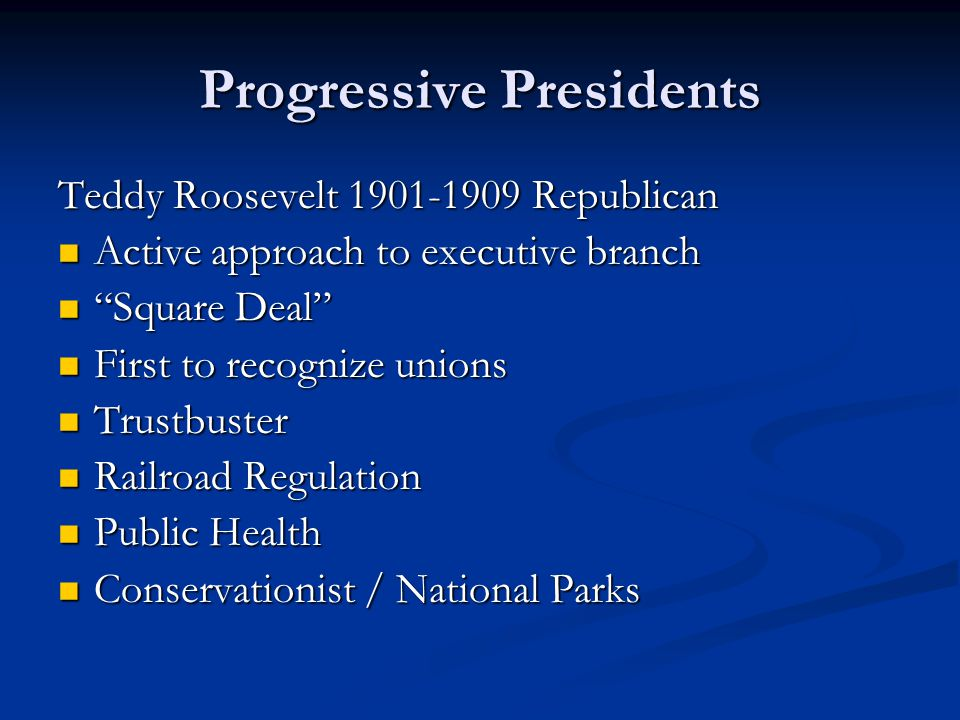 Progressive Presidents Teddy Roosevelt 1901-1909 Republican Active approach to executive branch Active approach to executive branch Square Deal Square Deal First to recognize unions First to recognize unions Trustbuster Trustbuster Railroad Regulation Railroad Regulation Public Health Public Health Conservationist / National Parks Conservationist / National Parks