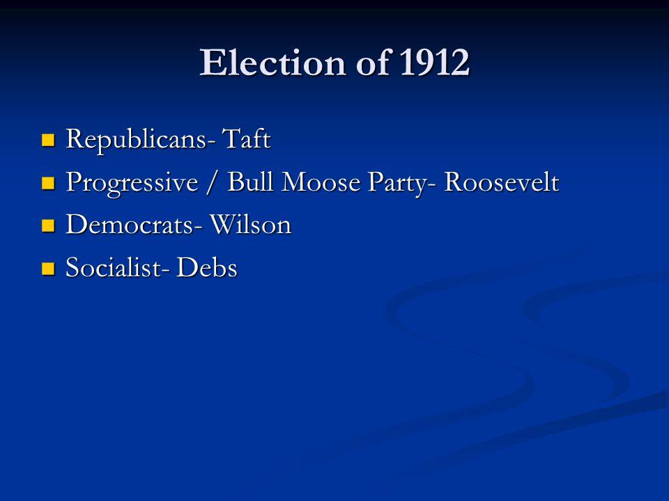 Election of 1912 Republicans- Taft Republicans- Taft Progressive / Bull Moose Party- Roosevelt Progressive / Bull Moose Party- Roosevelt Democrats- Wilson Democrats- Wilson Socialist- Debs Socialist- Debs