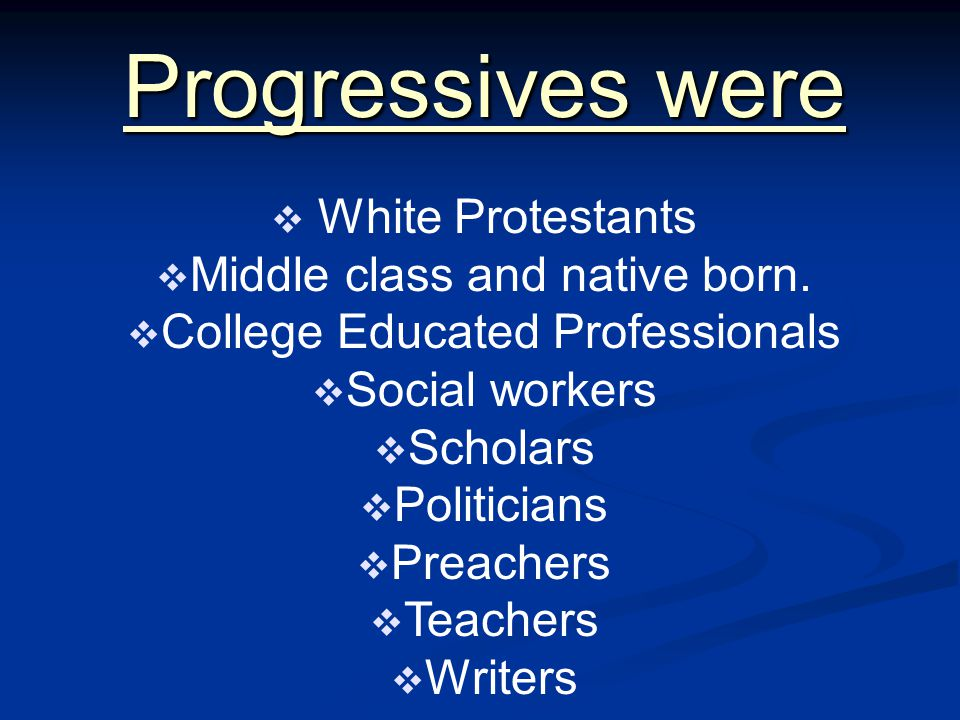 Progressives were  White Protestants  Middle class and native born.  College Educated Professionals  Social workers  Scholars  Politicians  Pre