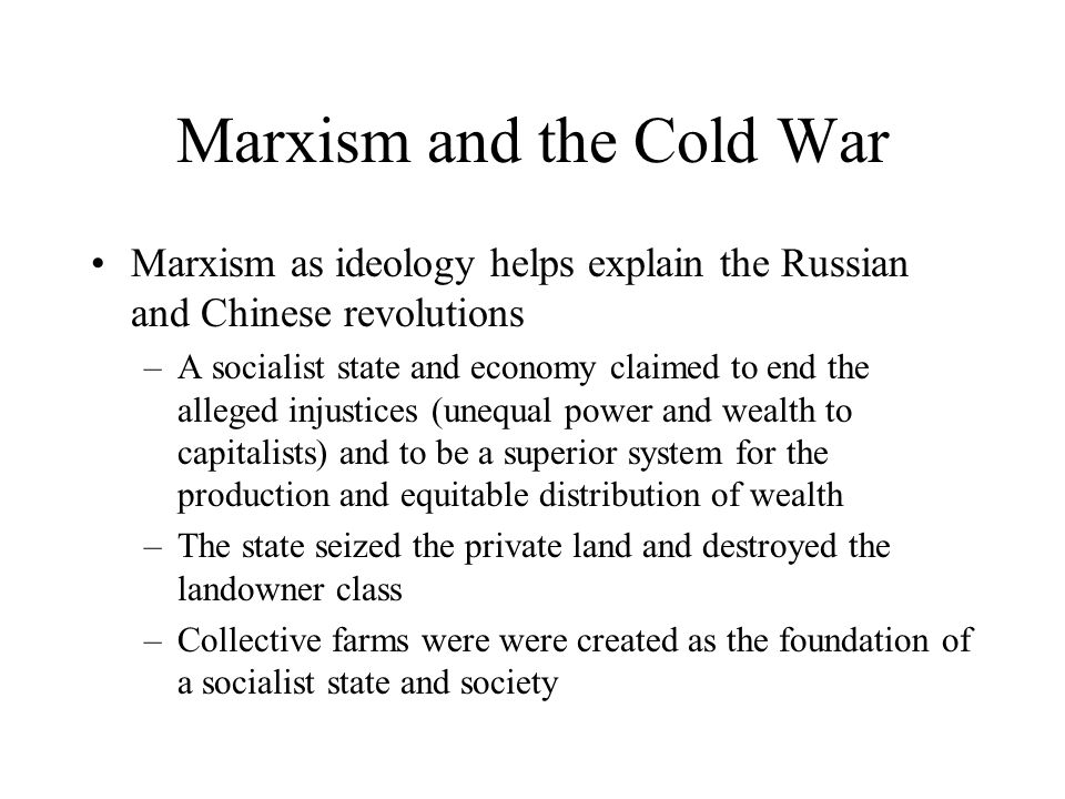 Marxism and the Cold War Marxism as ideology helps explain the Russian and Chinese revolutions –A socialist state and economy claimed to end the alleg