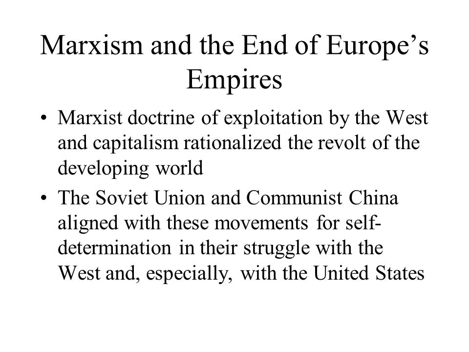 Marxism and the End of Europe's Empires Marxist doctrine of exploitation by the West and capitalism rationalized the revolt of the developing world Th