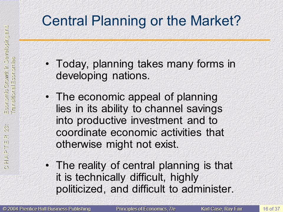 C H A P T E R 23: Economic Growth in Developing and Transitional Economies © 2004 Prentice Hall Business PublishingPrinciples of Economics, 7/eKarl Case, Ray Fair 16 of 37 Central Planning or the Market.