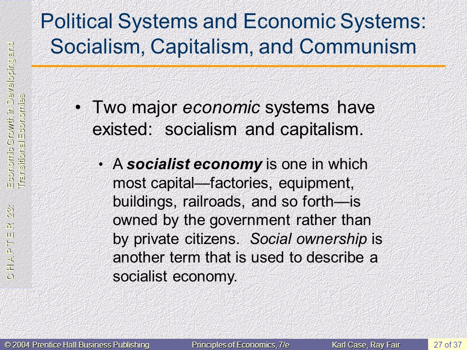 C H A P T E R 23: Economic Growth in Developing and Transitional Economies © 2004 Prentice Hall Business PublishingPrinciples of Economics, 7/eKarl Case, Ray Fair 27 of 37 Political Systems and Economic Systems: Socialism, Capitalism, and Communism Two major economic systems have existed: socialism and capitalism.