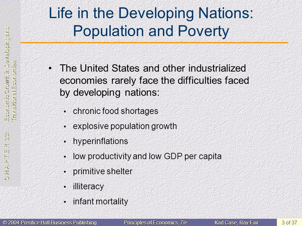 C H A P T E R 23: Economic Growth in Developing and Transitional Economies © 2004 Prentice Hall Business PublishingPrinciples of Economics, 7/eKarl Case, Ray Fair 3 of 37 Life in the Developing Nations: Population and Poverty The United States and other industrialized economies rarely face the difficulties faced by developing nations: chronic food shortages explosive population growth hyperinflations low productivity and low GDP per capita primitive shelter illiteracy infant mortality