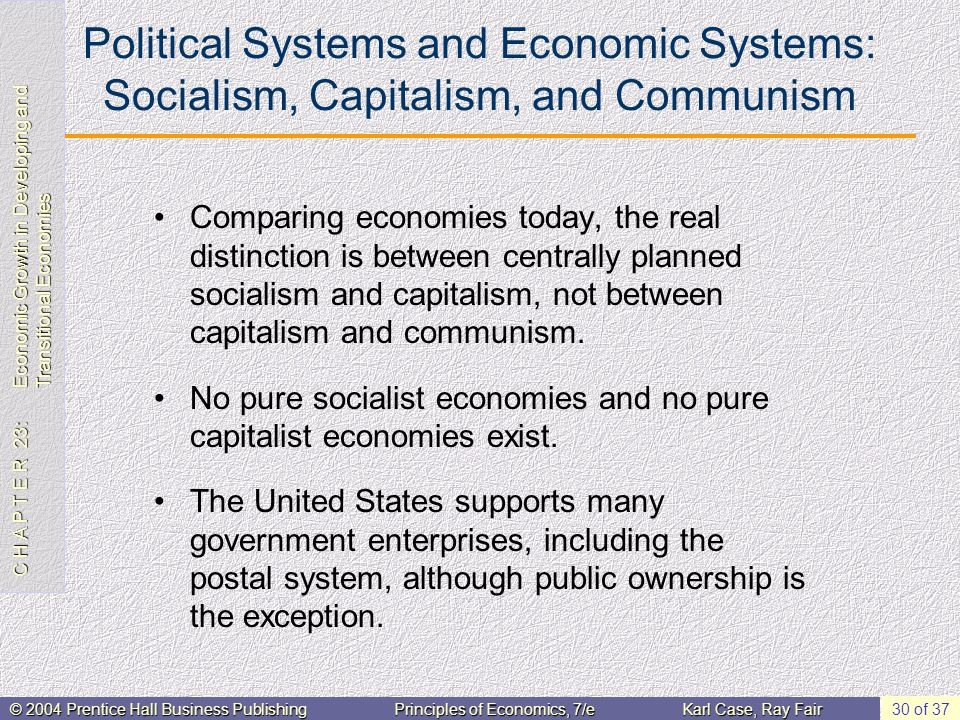 C H A P T E R 23: Economic Growth in Developing and Transitional Economies © 2004 Prentice Hall Business PublishingPrinciples of Economics, 7/eKarl Case, Ray Fair 30 of 37 Political Systems and Economic Systems: Socialism, Capitalism, and Communism Comparing economies today, the real distinction is between centrally planned socialism and capitalism, not between capitalism and communism.