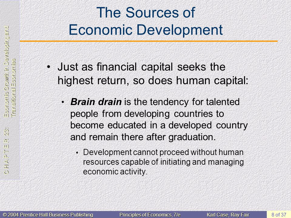 C H A P T E R 23: Economic Growth in Developing and Transitional Economies © 2004 Prentice Hall Business PublishingPrinciples of Economics, 7/eKarl Case, Ray Fair 8 of 37 The Sources of Economic Development Just as financial capital seeks the highest return, so does human capital: Brain drain is the tendency for talented people from developing countries to become educated in a developed country and remain there after graduation.