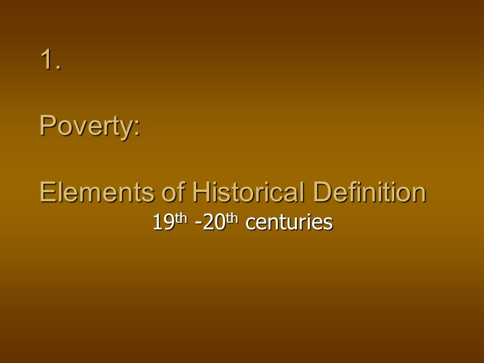 1. Poverty: Elements of Historical Definition 19 th -20 th centuries