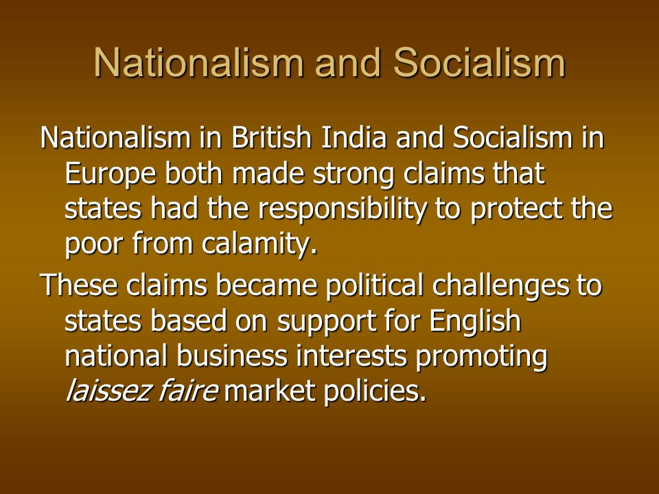 Nationalism and Socialism Nationalism in British India and Socialism in Europe both made strong claims that states had the responsibility to protect the poor from calamity.