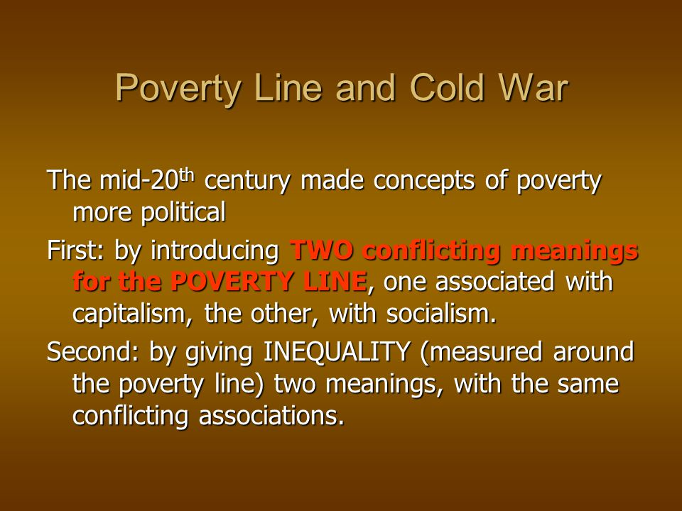Poverty Line and Cold War The mid-20 th century made concepts of poverty more political First: by introducing TWO conflicting meanings for the POVERTY LINE, one associated with capitalism, the other, with socialism.