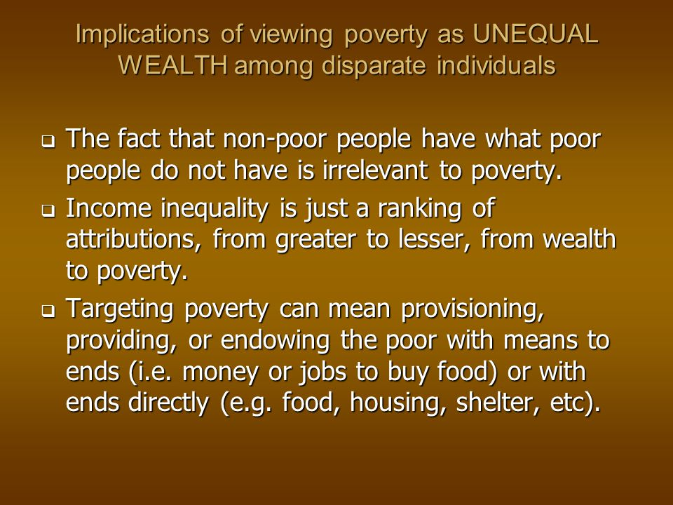 Implications of viewing poverty as UNEQUAL WEALTH among disparate individuals  The fact that non-poor people have what poor people do not have is irrelevant to poverty.