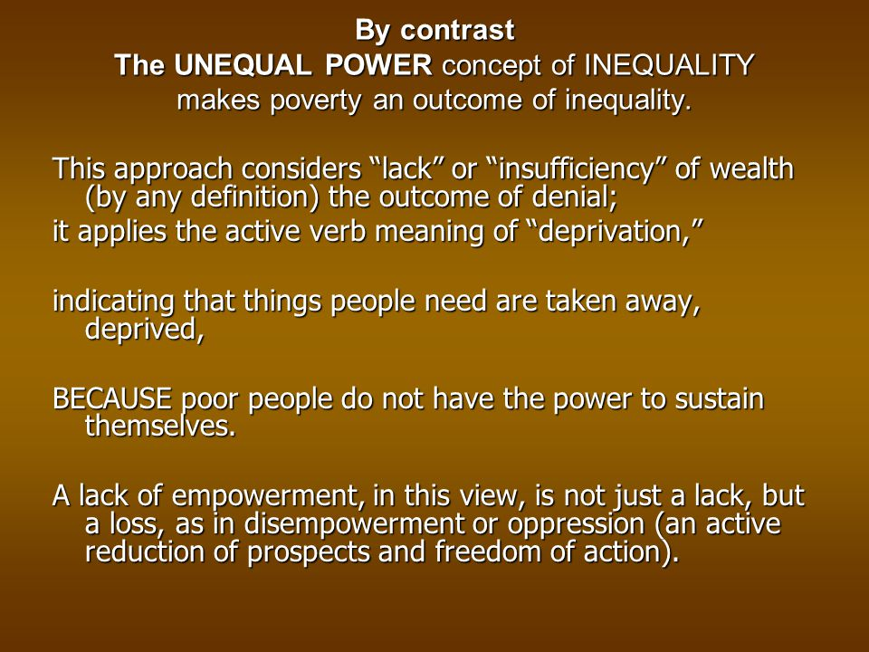 By contrast The UNEQUAL POWER concept of INEQUALITY makes poverty an outcome of inequality.