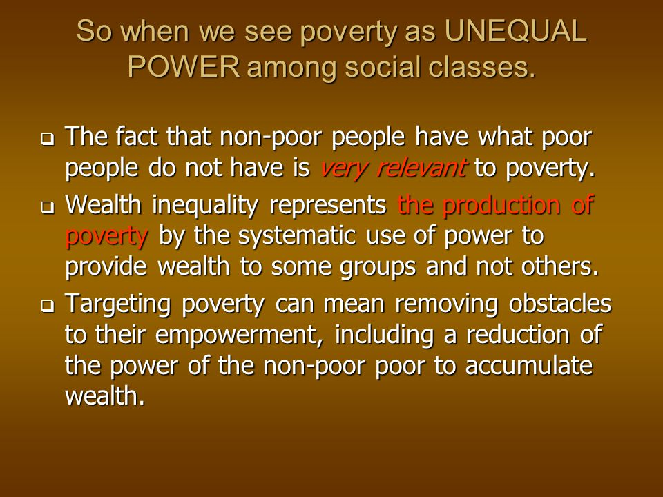 So when we see poverty as UNEQUAL POWER among social classes.