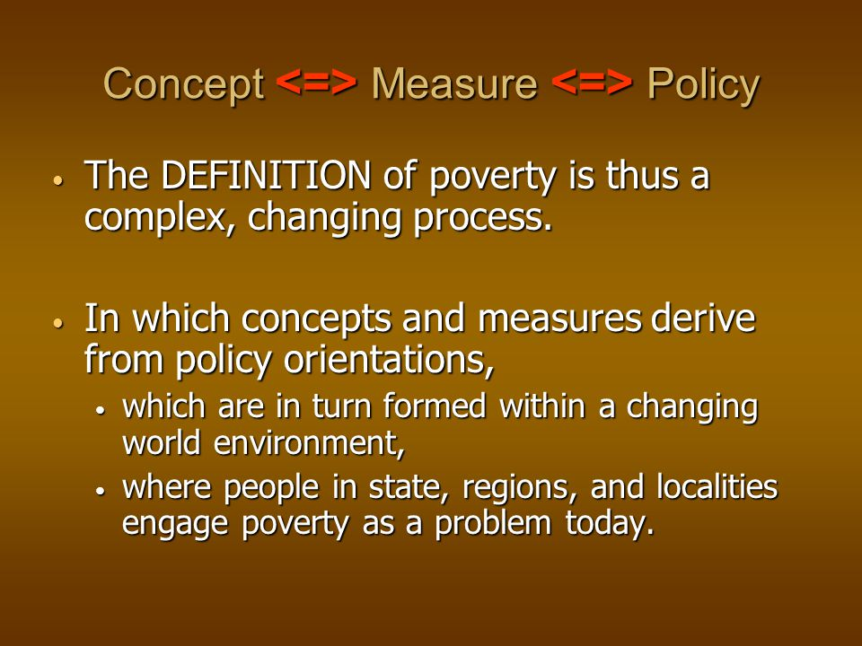 Concept Measure Policy The DEFINITION of poverty is thus a complex, changing process.