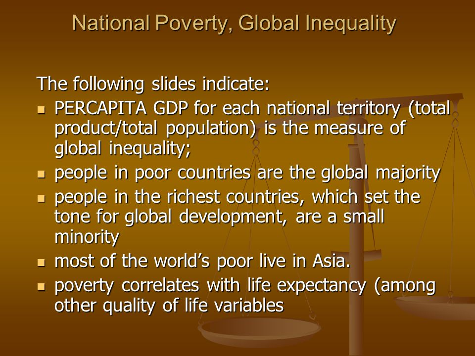 National Poverty, Global Inequality The following slides indicate: PERCAPITA GDP for each national territory (total product/total population) is the measure of global inequality; PERCAPITA GDP for each national territory (total product/total population) is the measure of global inequality; people in poor countries are the global majority people in poor countries are the global majority people in the richest countries, which set the tone for global development, are a small minority people in the richest countries, which set the tone for global development, are a small minority most of the world's poor live in Asia.