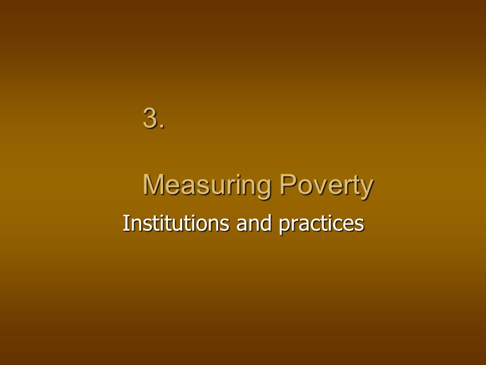 3. Measuring Poverty Institutions and practices