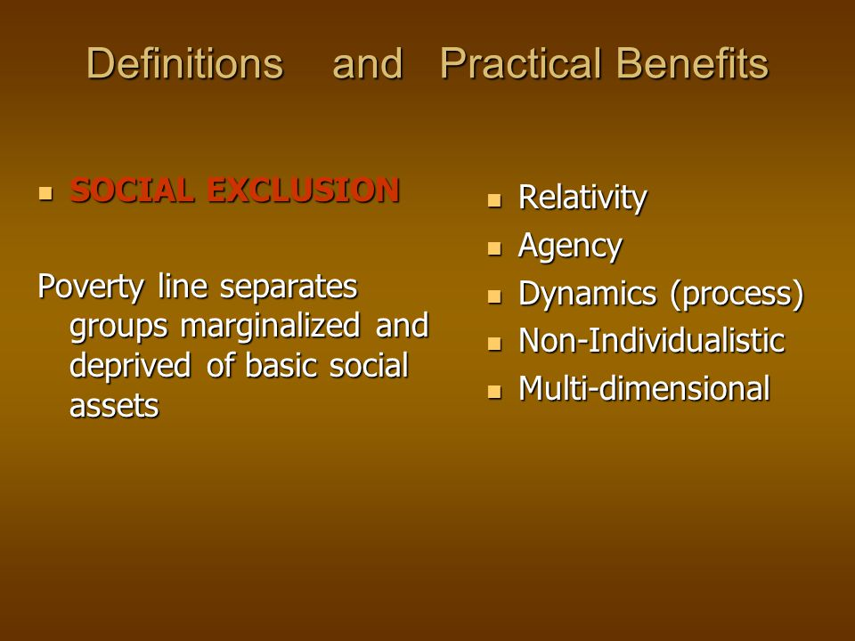 Definitions and Practical Benefits SOCIAL EXCLUSION SOCIAL EXCLUSION Poverty line separates groups marginalized and deprived of basic social assets Relativity Agency Dynamics (process) Non-Individualistic Multi-dimensional