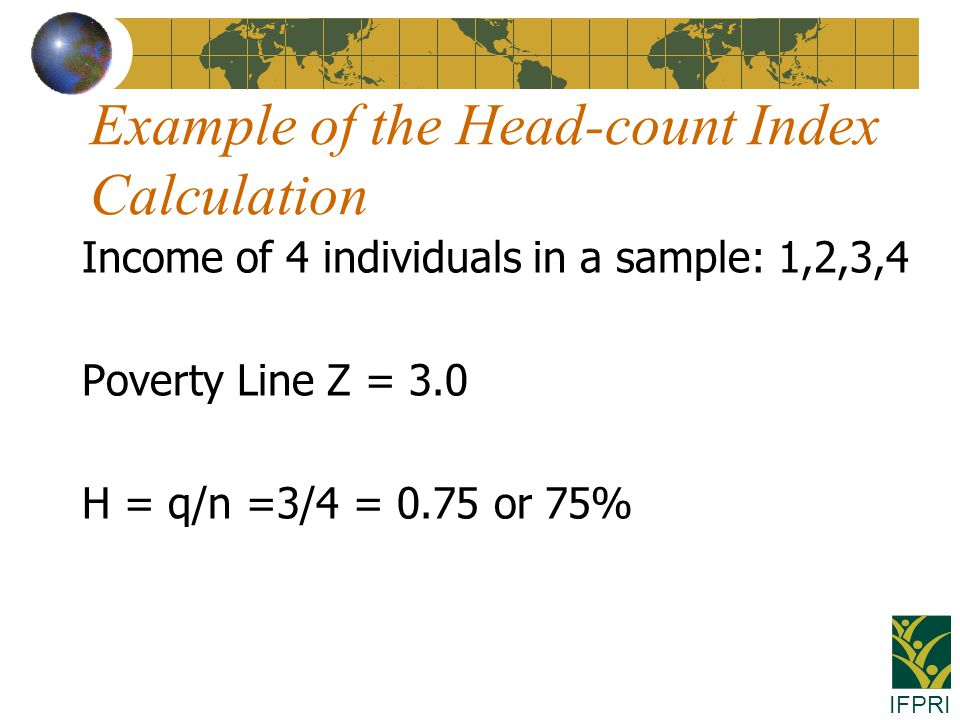 IFPRI Example of the Head-count Index Calculation Income of 4 individuals in a sample: 1,2,3,4 Poverty Line Z = 3.0 H = q/n =3/4 = 0.75 or 75%
