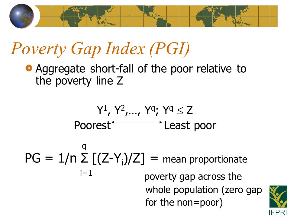 IFPRI Poverty Gap Index (PGI) Aggregate short-fall of the poor relative to the poverty line Z Y 1, Y 2,…, Y q ; Y q  Z Poorest Least poor q PG = 1/n Σ [(Z-Y i )/Z] = mean proportionate i=1 poverty gap across the whole population (zero gap for the non=poor)
