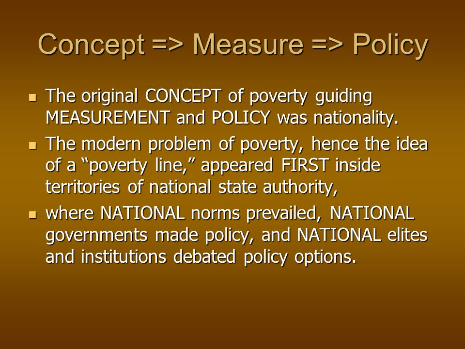 Poverty as a global problem Though policies focus on individual countries, Though policies focus on individual countries, each operates inside a global regime each operates inside a global regime composed of states and inter-state organizations that set the tone for the dominant operative matrix of composed of states and inter-state organizations that set the tone for the dominant operative matrix of CONCEPT => MEASURE => POLICY CONCEPT => MEASURE => POLICY