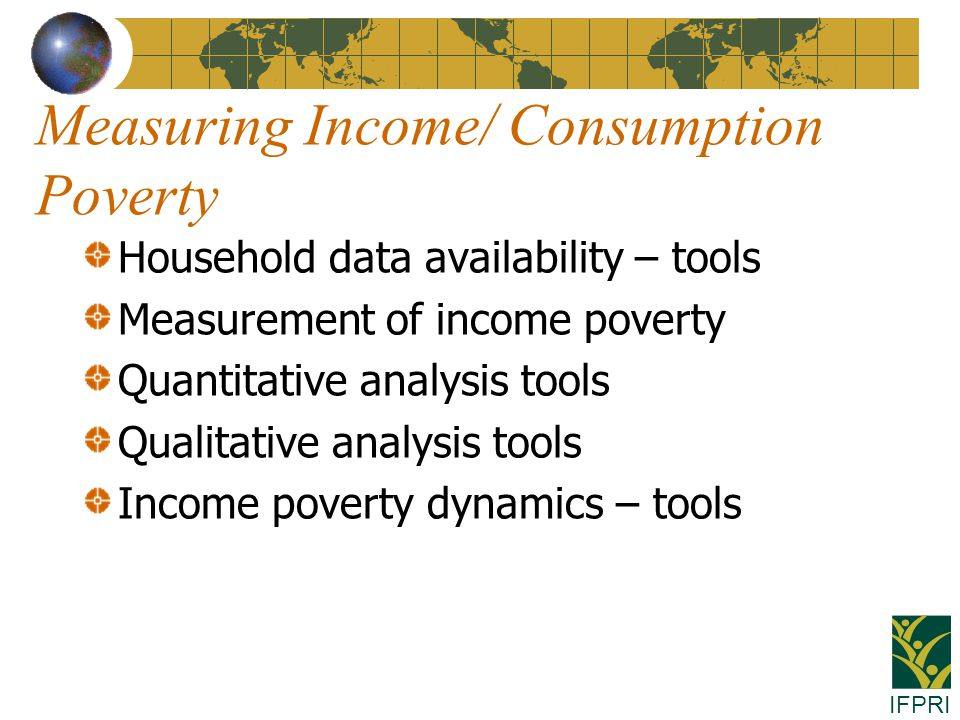 IFPRI Measuring Income/ Consumption Poverty Household data availability – tools Measurement of income poverty Quantitative analysis tools Qualitative analysis tools Income poverty dynamics – tools