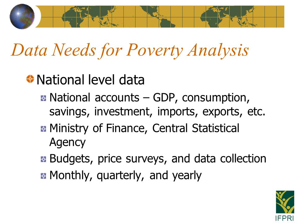 IFPRI Data Needs for Poverty Analysis National level data National accounts – GDP, consumption, savings, investment, imports, exports, etc.