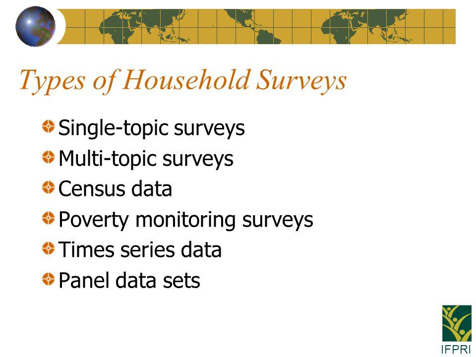 IFPRI Types of Household Surveys Single-topic surveys Multi-topic surveys Census data Poverty monitoring surveys Times series data Panel data sets
