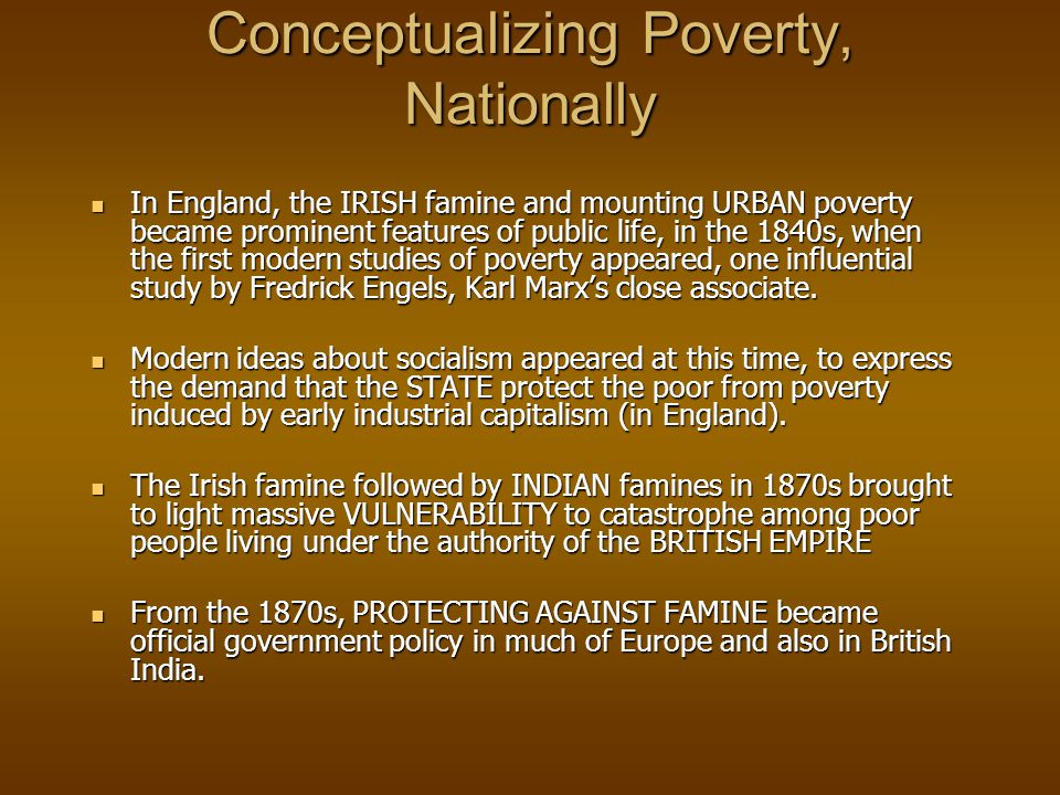 Conceptualizing Poverty, Nationally In England, the IRISH famine and mounting URBAN poverty became prominent features of public life, in the 1840s, when the first modern studies of poverty appeared, one influential study by Fredrick Engels, Karl Marx's close associate.