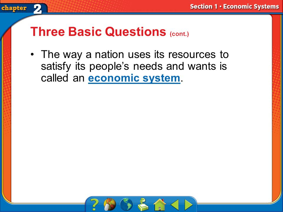 Section 1 Three Basic Questions (cont.) The way a nation uses its resources to satisfy its people's needs and wants is called an economic system.economic system
