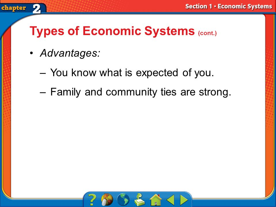 Section 1 Types of Economic Systems (cont.) Advantages: –You know what is expected of you.