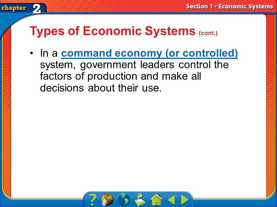Section 1 Types of Economic Systems (cont.) In a command economy (or controlled) system, government leaders control the factors of production and make all decisions about their use.command economy (or controlled)