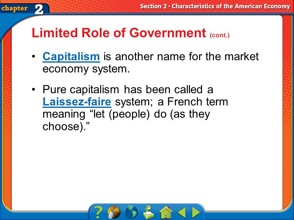 Section 2 Limited Role of Government (cont.) Capitalism is another name for the market economy system.Capitalism Pure capitalism has been called a Laissez-faire system; a French term meaning let (people) do (as they choose). Laissez-faire