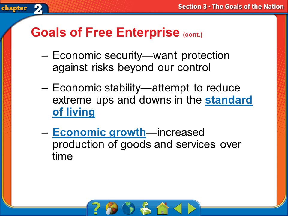 Section 3 Goals of Free Enterprise (cont.) –Economic security—want protection against risks beyond our control –Economic stability—attempt to reduce extreme ups and downs in the standard of livingstandard of living –Economic growth—increased production of goods and services over timeEconomic growth