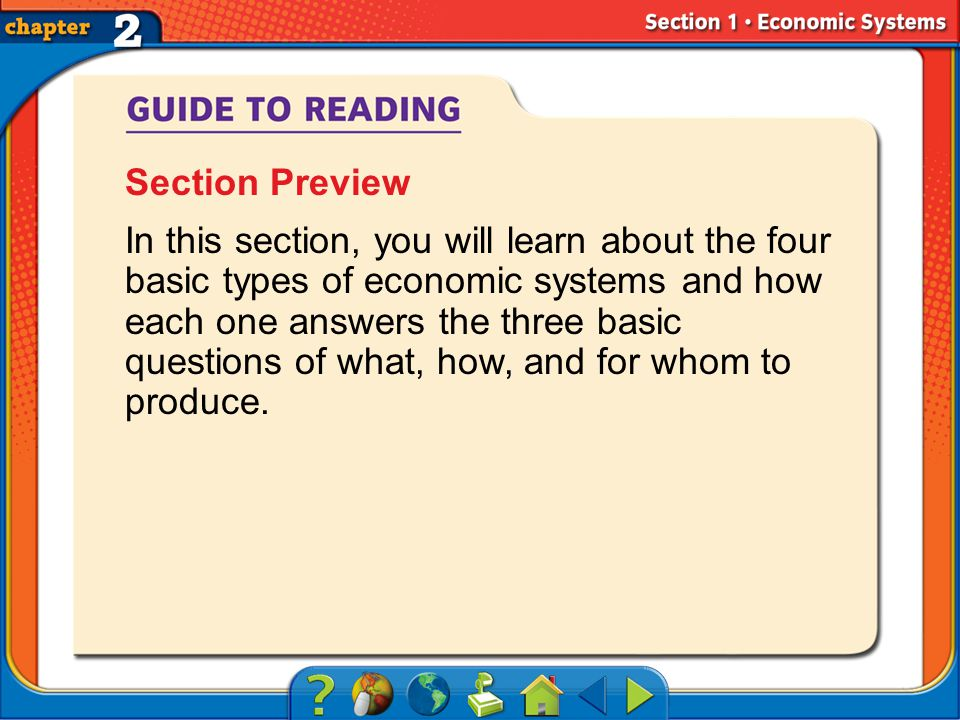 Section 1-Main Idea Section Preview In this section, you will learn about the four basic types of economic systems and how each one answers the three basic questions of what, how, and for whom to produce.