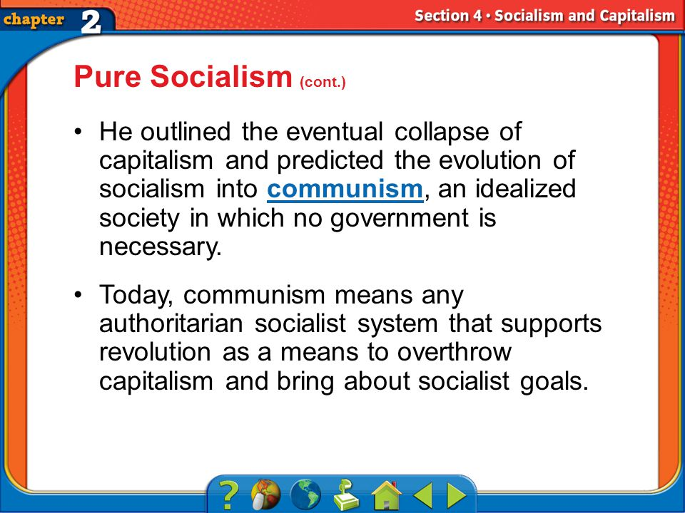 Section 4 Pure Socialism (cont.) He outlined the eventual collapse of capitalism and predicted the evolution of socialism into communism, an idealized society in which no government is necessary.communism Today, communism means any authoritarian socialist system that supports revolution as a means to overthrow capitalism and bring about socialist goals.